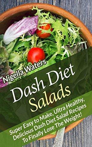 Dash Diet Salads: Super Easy to Make, Ultra Healthy, Delicious Dash Diet Salad Recipes Nigella Waters