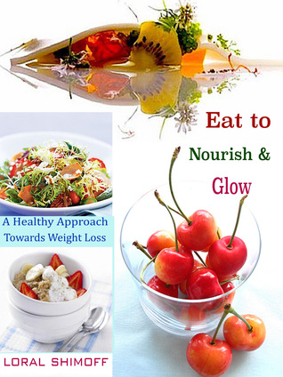Eat to Nourish & Glow: A Healthy Approach Towards Weight Loss Loral Shimoff