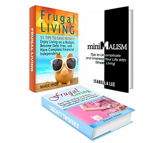Frugal Living Box Set: 55 Tips to Save Money! Enjoy Living on a Budget and Have Complete Financial Independence plus Tips to Uncomplicate and Unstress ... money, frugal living, money management)  by  Marie Hyde