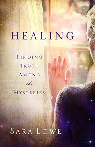 Healing: Finding Truth Among the Mysteries Sara Lowe