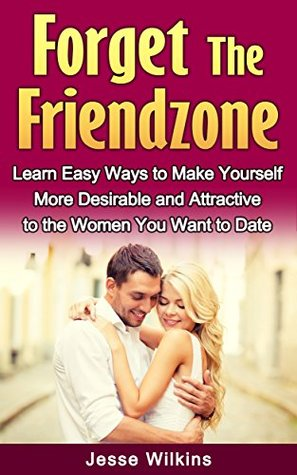 Forget the Friend Zone! Learn Easy Ways to Make Yourself More Desirable and Attractive to the Women You Want to Date Jesse Wilkins