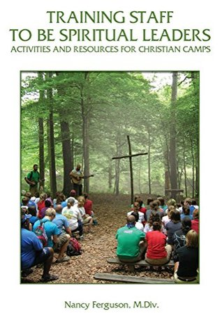 Training Staff to Be Spiritual Leaders: Activities and Resources for Christian Camps  by  Nancy Ferguson
