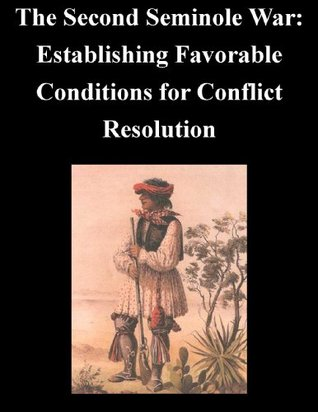 The Second Seminole War: Establishing Favorable Conditions for Conflict Resolution  by  Major Luster R. Hobbs