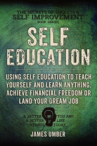 Self-Education: Using Self Education to Teach Yourself and Learn Anything, Achieve Financial Freedom or Land your Dream Job (The Secrets of Success and Self Improvement Book 4) James Umber