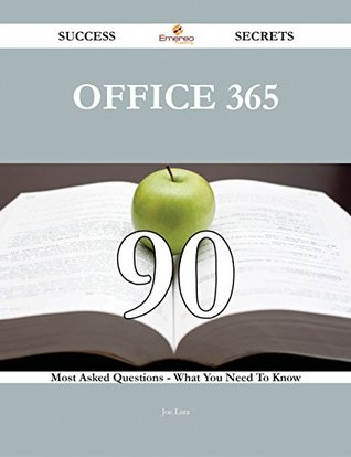 Office 365 90 Success Secrets - 90 Most Asked Questions On Office 365 - What You Need To Know Joe Lara