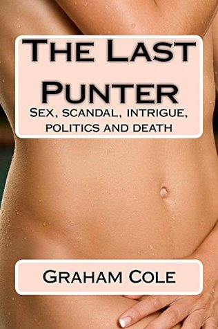 The Last Punter: Sex, scandal, intrigue, politics and death  by  Graham Cole