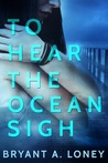 To Hear The Ocean Sigh by Bryant A. Loney