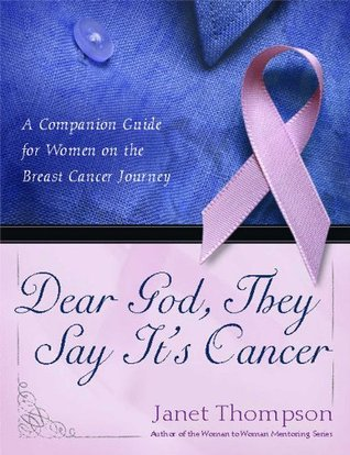 Dear God, They Say Its Cancer: A Companion Guide for Women on the Breast Cancer Journey Janet Thompson