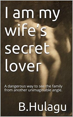 I am my wifes secret lover: A dangerous way to see the family from another unimaginable angle.  by  hulagu B