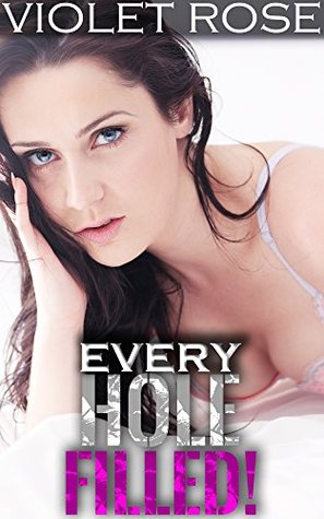 Every Hole Filled!: Aggressive Men Take Control (Intense Well Hung Erotica Book 1) Violet Rose