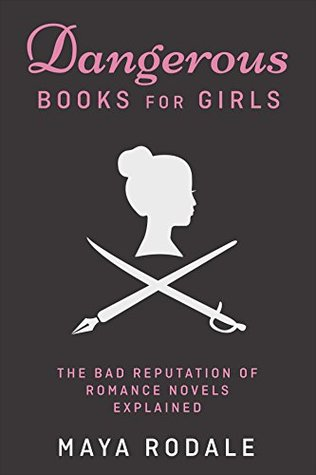 Dangerous Books For Girls: The Bad Reputation of Romance Novels Explained: Expanded Edition