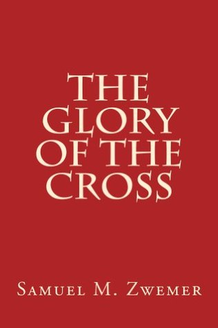 The Glory of The Cross  by  Samuel M. Zwemer