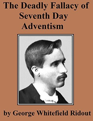 The Deadly Fallacy of Seventh Day Adventism: Its Fanaticism Exposed, Its Absurd Claims Examined, Its Methods Investigated, Its False Teachings Denounced  by  George Whitefield Ridout