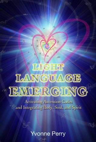 Light Language Emerging: Activating Ascension Codes and Integrating Body, Soul, and Spirit  by  Yvonne M Perry