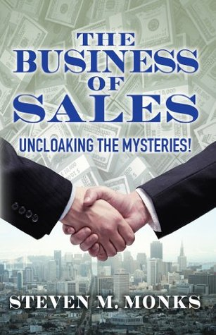 The Business Of Sales: Uncloaking The Mysteries!: Uncloaking The Mysteries!  by  Steven M. Monks