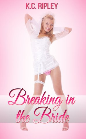 Breaking in the Bride: A Wedding Night Cuckold Story  by  K.C. Ripley