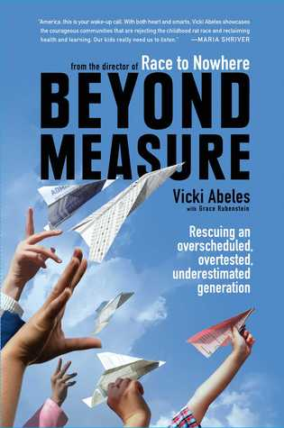 Beyond Measure: How Our Obsession with Success, Homework, and Testing Threatens the Health and Happiness of Our Kids Vicki Abeles