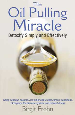The Oil Pulling Miracle: Detoxify Simply and Effectively  by  Birgit Frohn