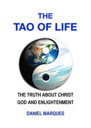 The Tao of Life: The Truth about Christ, God and Enlightenment Daniel Marques