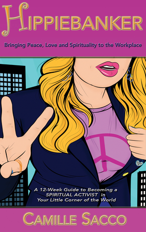 Hippiebanker: Bringing Peace Love and Spirituality to the Workplace, A 12-Week Guide to Becoming a Spiritual Activist in Your Little Corner of the World