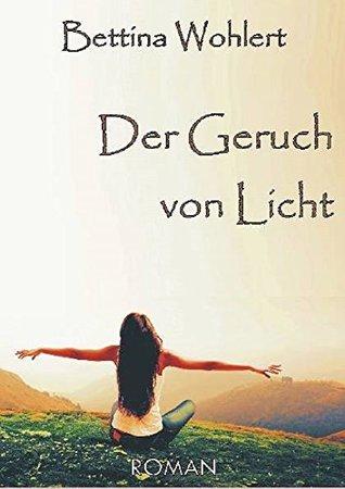 Der Geruch von Licht  by  Bettina Wohlert