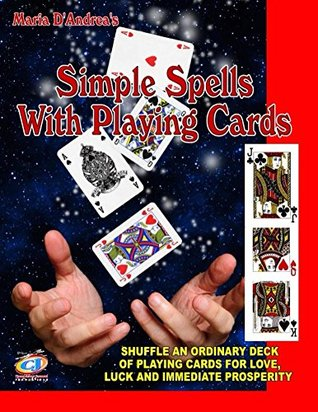 Simple Spells With Playing Cards: Shuffle An Ordinary Deck Of Playing Cards For Love, Luck And Immediate Prosperity Maria D Andrea