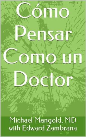 Cómo Pensar Como un Doctor (A Quiet Revolution nº 2)  by  Michael Mangold MD