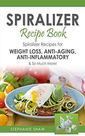 Spiralizer Recipe Book: Spiralizer Recipes for Weight Loss, Anti-Aging, Anti-Inflammatory & So Much More! (Recipes for a Healthy Life Book 2)  by  Stephanie Shaw