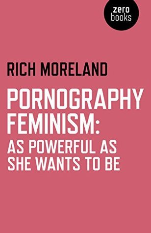 Pornography Feminism: As Powerful as She Wants to Be Rich Moreland