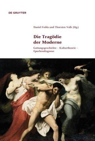 Die Tragödie der Moderne: Gattungsgeschichte - Kulturtheorie - Epochendiagnose  by  Thorsten Valk