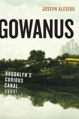 Gowanus Brooklyn's Curious Canal by Joseph Alexiou