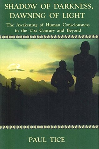 Shadow of Darkness, Dawning of Light: The Awakening of Human Consciousness in the 21st Century and Beyond  by  Paul Tice