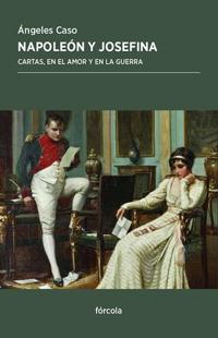 Napoleón y Josefina. Cartas, en el amor y en la guerra Ángeles Caso