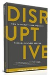 Disruptive - How To Disrupt Your Industry Through Selfless Service