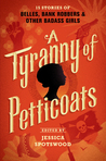 A Tyranny of Petticoats: 15 Stories of Belles, Bank Robbers & Other Badass Girls (A Tyranny of Petticoats, #1)