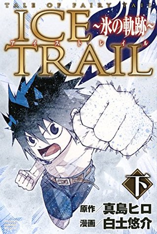アイストレイル ~氷の軌跡~ 下 [Fearī Teiru Aisu Toreiru] 2 (Tale of Fairy Tail: Ice Trail, #2)