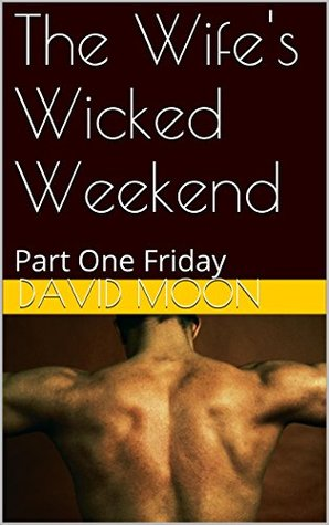 The Wife's Wicked Weekend Part One Friday by David B. Moon