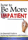 How to Be More Patient: An Essential Guide to Replacing Impatience with Patience