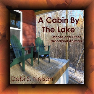 A Cabin by the Lake Moose and Other Woodland Animals by Debi S. Nelson