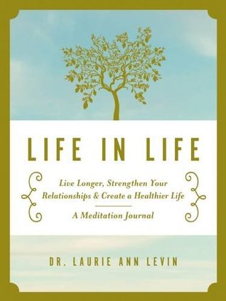 Life in Life: Live Longer, Strengthen Your Relationships, and Create a Healthier Life: A Meditation Journal