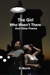 The Girl Who Wasn't There and other poems by K. Morris
