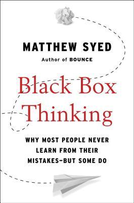 Black Box Thinking: The Surprising Truth About Success--and Why Some People Never Learn from Their Mistakes