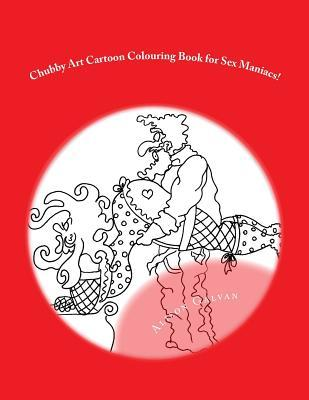 Chubby Art Cartoon Colouring Book for Sex Maniacs! by Alison Galvan