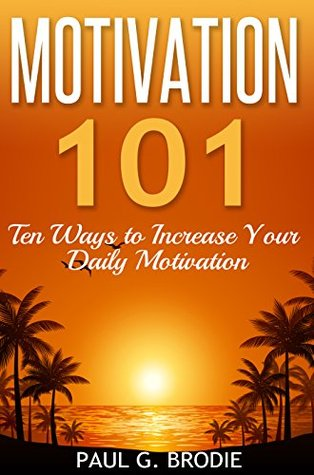 Motivation 101: Ten Ways to Increase Your Daily Motivation (Paul G. Brodie Seminar Book Series)