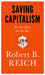 Saving Capitalism For the Many, Not the Few by Robert B. Reich