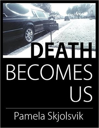 Death Becomes Us by Pamela Skjolsvik