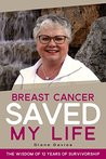 Breast Cancer Saved My Life: The Wisdom of 12 Years of Survivorship