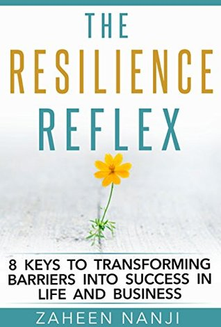 The Resilience Reflex: 8 Keys to Transforming Barriers into Success in Life and Business