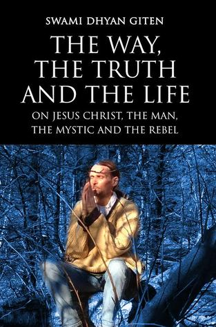 The Way, the Truth and the Life: On Jesus Christ, the Man, the Mystic and the Rebel