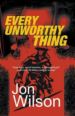 Every Unworthy Thing by Jon  Wilson